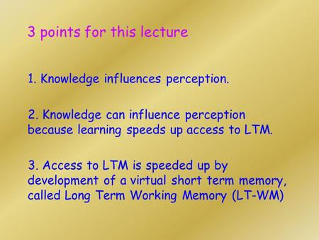 3 points for this lecture 1. Knowledge influences perception. 2. Knowledge can influence perception because learning speeds up access to LTM. 3. Access.