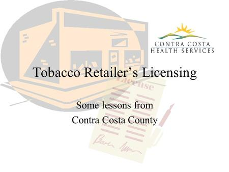 Tobacco Retailer's Licensing Some lessons from Contra Costa County.