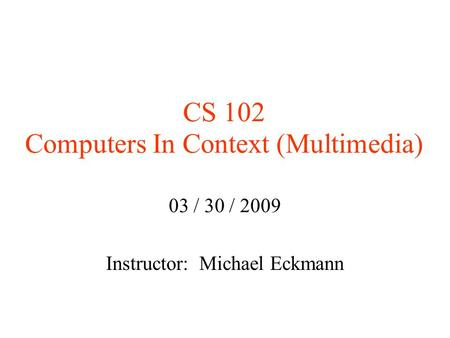 CS 102 Computers In Context (Multimedia)‏ 03 / 30 / 2009 Instructor: Michael Eckmann.