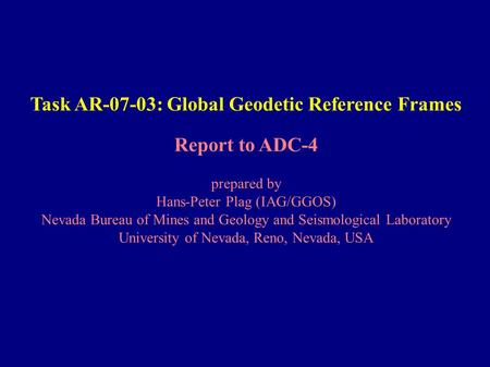 Task AR-07-03: Global Geodetic Reference Frames Report to ADC-4 prepared by Hans-Peter Plag (IAG/GGOS) Nevada Bureau of Mines and Geology and Seismological.