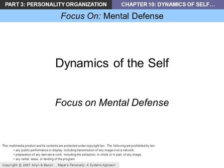 PART 3: PERSONALITY ORGANIZATIONCHAPTER 10: DYNAMICS OF SELF… Focus On: Mental Defense Copyright © 2007 Allyn & Bacon Mayer's Personality: A Systems Approach.