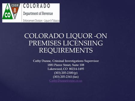 COLORADO LIQUOR -ON PREMISES LICENSIING REQUIREMENTS Cathy Dunne, Criminal Investigations Supervisor 1881 Pierce Street, Suite 108 Lakewood, CO 80214-1495.