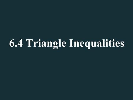 6.4 Triangle Inequalities. Angle and Side Inequalities  Sketch a good size triangle in your notebook (about a third of the page).  Using a ruler find.
