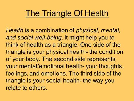 The Triangle Of Health Health is a combination of physical, mental, and social well-being. It might help you to think of health as a triangle. One side.
