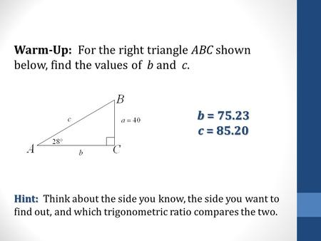 Warm-Up: For the right triangle ABC shown below, find the values of b and c. Hint: Hint: Think about the side you know, the side you want to find out,