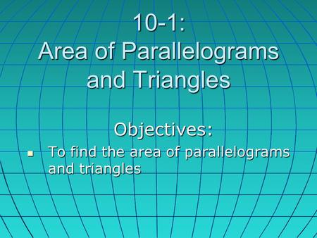 10-1: Area of Parallelograms and Triangles Objectives: To find the area of parallelograms and triangles To find the area of parallelograms and triangles.