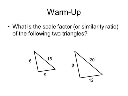 Warm-Up What is the scale factor (or similarity ratio) of the following two triangles? 6 9 15 8 12 20.