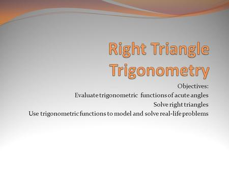 Objectives: Evaluate trigonometric functions of acute angles Solve right triangles Use trigonometric functions to model and solve real-life problems.