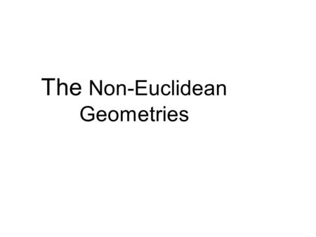 "The Non-Euclidean Geometries. Euclid (300 BC, 265 BC (?) ) was a Greek mathematician, often referred to as the Father of Geometry""."