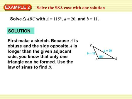 EXAMPLE 2 Solve the SSA case with one solution Solve ABC with A = 115°, a = 20, and b = 11. SOLUTION First make a sketch. Because A is obtuse and the side.