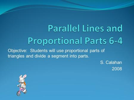 Objective: Students will use proportional parts of triangles and divide a segment into parts. S. Calahan 2008.