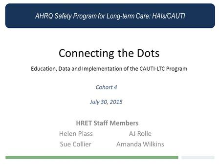 AHRQ Safety Program for Long-term Care: HAIs/CAUTI Connecting the Dots Education, Data and Implementation of the CAUTI-LTC Program Cohort 4 July 30, 2015.