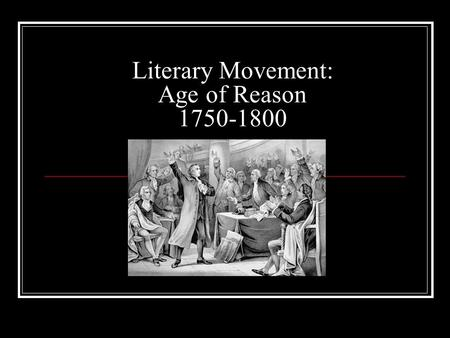 Literary Movement: Age of Reason 1750-1800. Historical Context ■ 1763 French and Indian War ends ■ 1773 Boston Tea Party ■ 1775-1781 Revolutionary War.