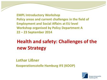Health and safety: Challenges of the new Strategy Lothar Lißner Kooperationsstelle Hamburg IFE (KOOP) EMPL Introductory Workshop Policy areas and current.