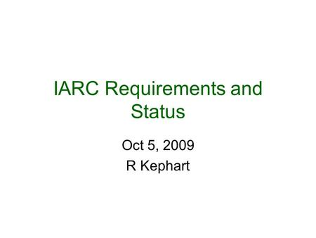 IARC Requirements and Status Oct 5, 2009 R Kephart.