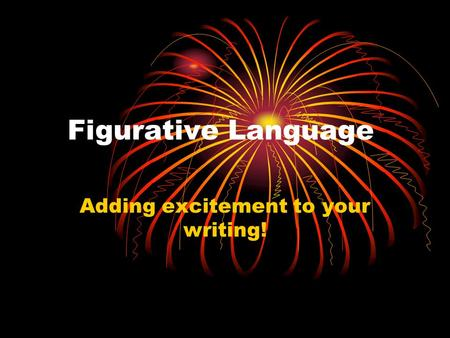 Figurative Language Adding excitement to your writing!