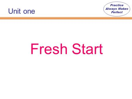 Practice Always Makes Perfect Fresh Start Unit one.