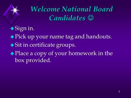 Welcome National Board Candidates Welcome National Board Candidates u Sign in. u Pick up your name tag and handouts. u Sit in certificate groups. u Place.