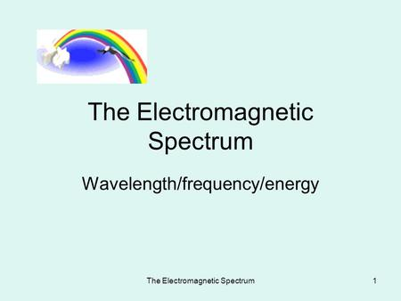 The Electromagnetic Spectrum1 Wavelength/frequency/energy.