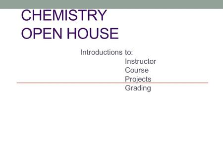 CHEMISTRY OPEN HOUSE Introductions to: Instructor Course Projects Grading.
