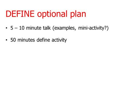 DEFINE optional plan 5 – 10 minute talk (examples, mini-activity?) 50 minutes define activity.