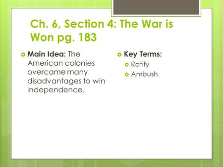 Ch. 6, Section 4: The War is Won pg. 183  Main Idea: The American colonies overcame many disadvantages to win independence.  Key Terms:  Ratify  Ambush.