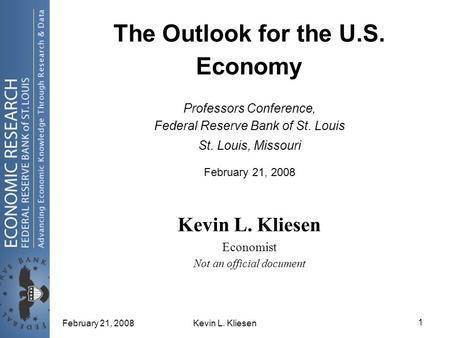 February 21, 2008Kevin L. Kliesen 1 The Outlook for the U.S. Economy Professors Conference, Federal Reserve Bank of St. Louis St. Louis, Missouri February.