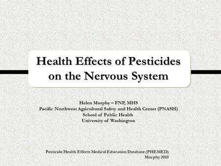 Pesticide Health Effects Medical Education Database (PHEMED) Murphy 2010 Health Effects of Pesticides on the Nervous System Helen Murphy – FNP, MHS Pacific.