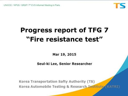 "Progress report of TFG 7 ""Fire resistance test"" Mar 19, 2015 Korea Transportation Safty Authority (TS) Korea Automobile Testing & Research Institute (KATRI)"