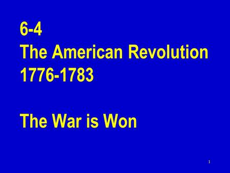1 6-4 The American Revolution 1776-1783 The War is Won.