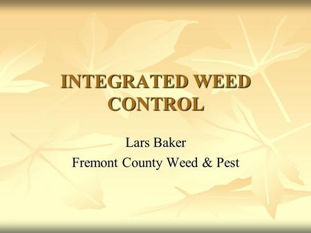 INTEGRATED WEED CONTROL Lars Baker Fremont County Weed & Pest.