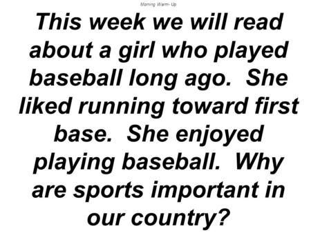 Morning Warm- Up This week we will read about a girl who played baseball long ago. She liked running toward first base. She enjoyed playing baseball. Why.