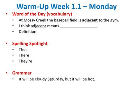 Warm-Up Week 1.1 – Monday Word of the Day (vocabulary) At Mossy Creek the baseball field is adjacent to the gym. I think adjacent means _________________.