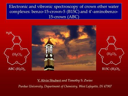 Electronic and vibronic spectroscopy of crown ether water complexes: benzo-15-crown-5 (B15C) and 4'-aminobenzo- 15-crown (ABC) V. Alvin Shubert and Timothy.