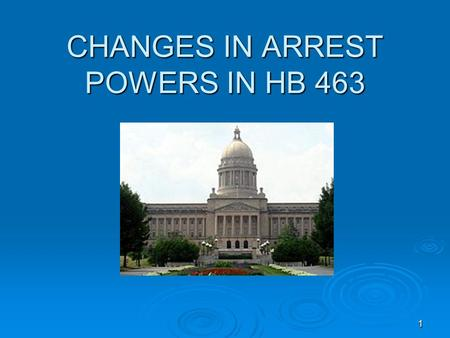 "11 CHANGES IN ARREST POWERS IN HB 463. 22 NOTE: Officers should have a copy of DOCJT handout entitled: ""House Bill 463 Training Letter"" ""House Bill 463."
