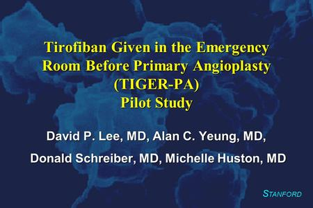 S TANFORD Tirofiban Given in the Emergency Room Before Primary Angioplasty (TIGER-PA) Pilot Study David P. Lee, MD, Alan C. Yeung, MD, Donald Schreiber,