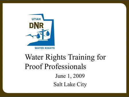 Water Rights Training for Proof Professionals June 1, 2009 Salt Lake City.