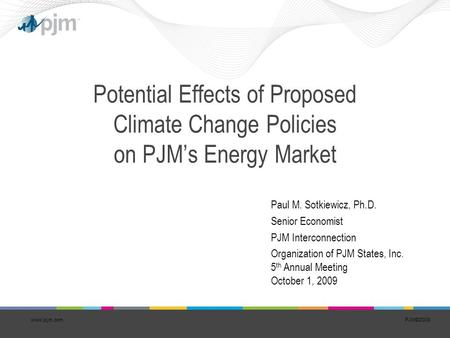 PJM©2008 Potential Effects of Proposed Climate Change Policies on PJM's Energy Market Paul M. Sotkiewicz, Ph.D. Senior Economist PJM Interconnection Organization.