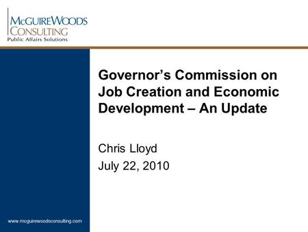 Www.mcguirewoodsconsulting.com Governor's Commission on Job Creation and Economic Development – An Update Chris Lloyd July 22, 2010.