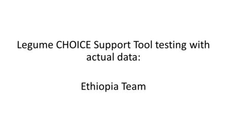 Legume CHOICE Support Tool testing with actual data: Ethiopia Team.