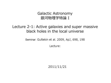 Galactic Astronomy 銀河物理学特論 I Lecture 2-1: Active galaxies and super massive black holes in the local universe Seminar: Gultekin et al. 2009, ApJ, 698,