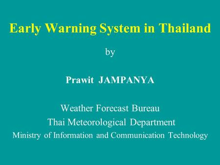 Early Warning System in Thailand by Prawit JAMPANYA Weather Forecast Bureau Thai Meteorological Department Ministry of Information and Communication Technology.