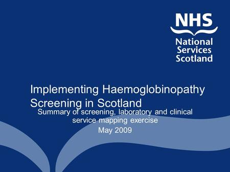 Implementing Haemoglobinopathy Screening in Scotland Summary of screening, laboratory and clinical service mapping exercise May 2009.