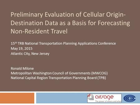Preliminary Evaluation of Cellular Origin- Destination Data as a Basis for Forecasting Non-Resident Travel 15 th TRB National Transportation Planning Applications.