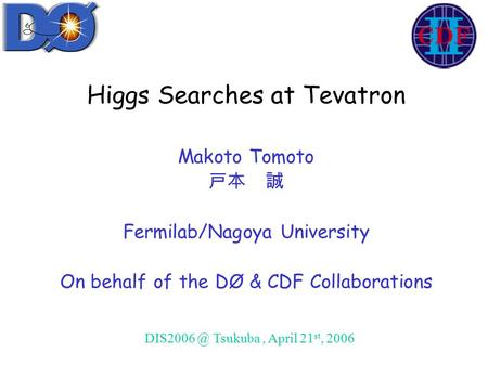 Higgs Searches at Tevatron Makoto Tomoto 戸本 誠 Fermilab/Nagoya University On behalf of the DØ & CDF Collaborations Tsukuba, April 21 st, 2006.