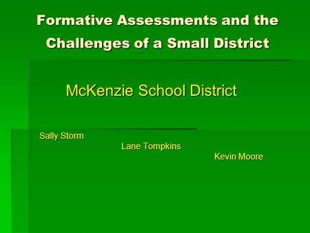 Formative Assessments and the Challenges of a Small District McKenzie School District Sally Storm Lane Tompkins Kevin Moore.
