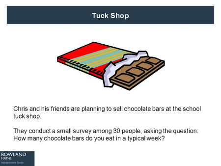 Chris and his friends are planning to sell chocolate bars at the school tuck shop. They conduct a small survey among 30 people, asking the question: How.