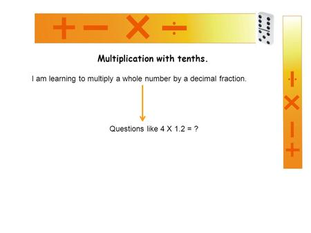 Multiplication with tenths. I am learning to multiply a whole number by a decimal fraction. Questions like 4 X 1.2 = ?
