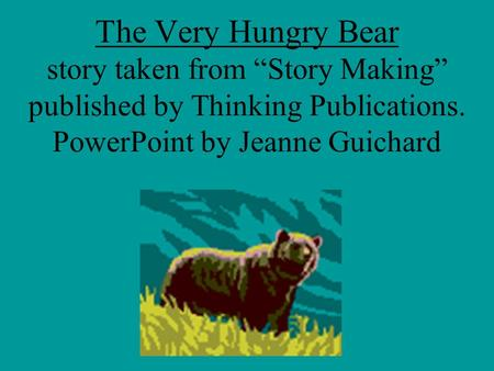"The Very Hungry Bear story taken from ""Story Making"" published by Thinking Publications. PowerPoint by Jeanne Guichard."