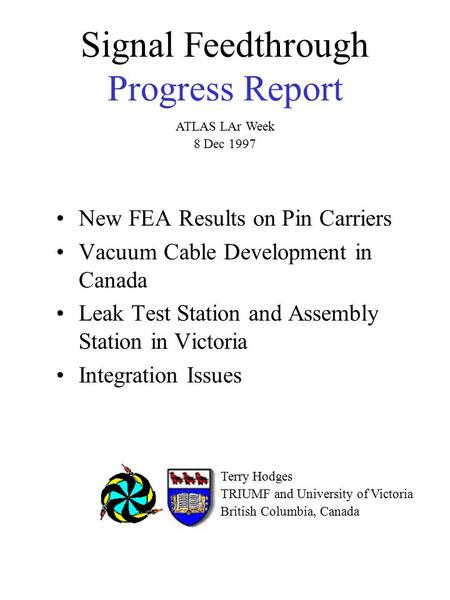 Signal Feedthrough Progress Report New FEA Results on Pin Carriers Vacuum Cable Development in Canada Leak Test Station and Assembly Station in Victoria.